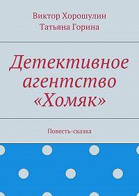 Татьяна Горина -Детективное агентство «Хомяк». Повесть-сказка