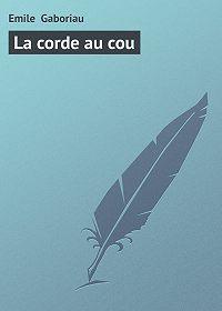 Emile Gaboriau - La corde au cou