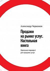 Александр Черкашов -Продажи нарынке услуг. Настольная книга. Идеально подходит для продажи услуг