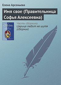 Елена Арсеньева - Имя свое (Правительница Софья Алексеевна)