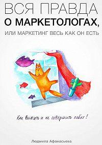 Людмила Афанасьева - Вся правда о маркетологах, или Mаркетинг весь как он есть