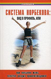 Борис Медведев - Система Норбекова: вид в профиль, или При попытке жить наличие разума приветствуется
