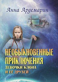 Анна Ардемарин -Необыкновенные приключения девочки-клона и ее друзей