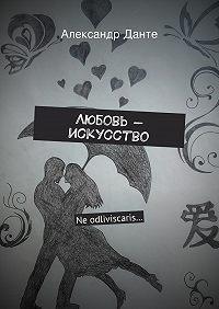 Александр Данте - Любовь– искусство