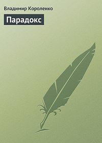 Владимир Короленко -Парадокс