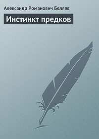 Александр Беляев - Инстинкт предков