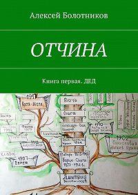 Алексей Болотников -ОТЧИНА. Книга первая. Дед