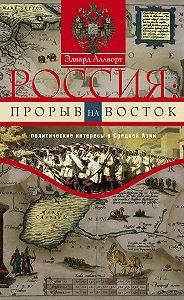Эдвард Аллворт - Россия: прорыв на Восток. Политические интересы в Средней Азии