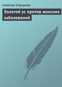 Алевтина Корзунова -Золотой ус против женских заболеваний