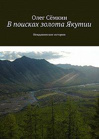 Олег Сёмкин -Впоисках золота Якутии. Нежданинские истории