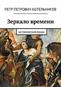 Петр Котельников -Зеркало времени. Исторический роман