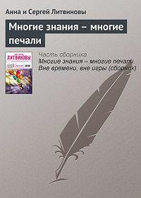 Анна и Сергей Литвиновы -Многие знания – многие печали