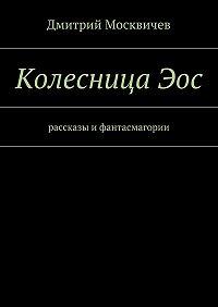 Дмитрий Москвичев -КолесницаЭос. Рассказы ифантасмагории