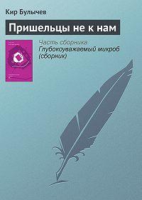Кир Булычев - Пришельцы не к нам