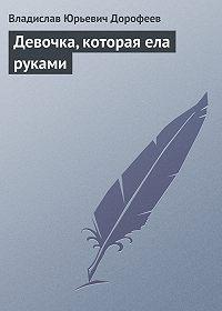 Владислав Дорофеев - Девочка, котоpая ела руками
