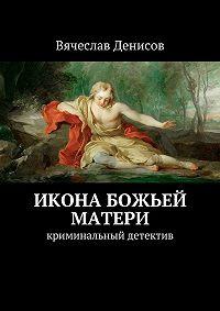 Вячеслав Денисов -Икона Божьей Матери. Криминальный детектив