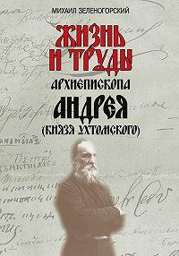Михаил Зеленогорский -Жизнь и труды архиепископа Андрея (князя Ухтомского)
