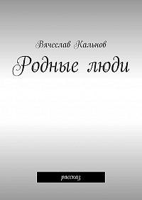 Вячеслав Кальнов - Родныелюди. Рассказ