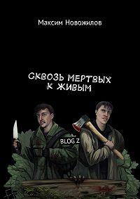 Максим Новожилов -Сквозь мертвых к живым. BLOGZ