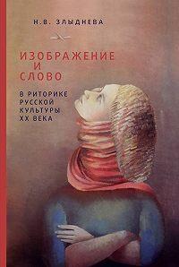 Наталия Злыднева - Изображение и слово в риторике русской культуры ХХ века