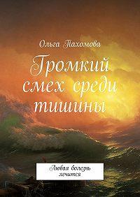 Ольга Пахомова - Громкий смех среди тишины