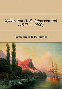 В. Жиглов - Художник И. К. Айвазовский(1817–1900)