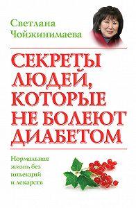 Светлана Чойжинимаева -Секреты людей, которые не болеют диабетом. Нормальная жизнь без инъекций и лекарств