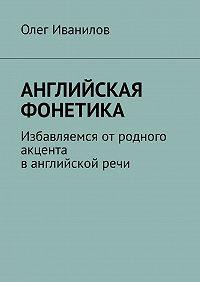 Олег Борисович Иванилов -Английская фонетика. Избавляемся отродного акцента ванглийскойречи