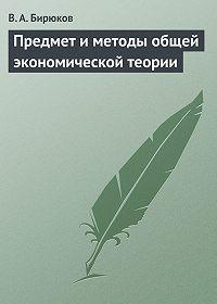 Вячеслав Бирюков -Предмет и методы общей экономической теории