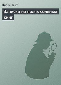 Карен Уайт -Записки наполях соленых книг
