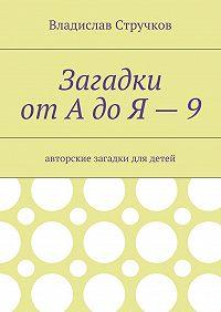 Владислав Стручков -Загадки отАдоЯ – 9. Авторские загадки для детей