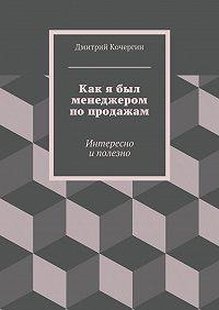 Дмитрий Кочергин -Как я был менеджером попродажам. Интересно иполезно