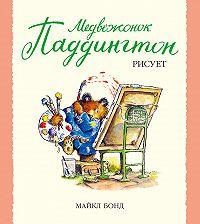 Майкл Бонд -Медвежонок Паддингтон рисует