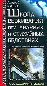 Андрей Ильин - Школа выживания при авариях и стихийных бедствиях