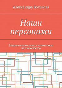 Александра Богунова -Наши персонажи. Зазеркальные стихи и миниатюры дляюношества