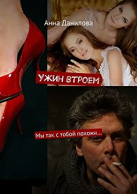Анна Данилова -Ужин втроем. Мы так стобой похожи…