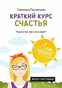 Светлана Постельняк -Краткий курс счастья. Чудеса там, где в них верят!