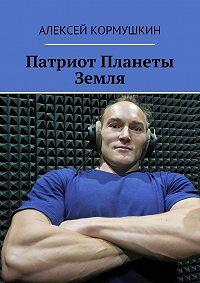 Алексей Кормушкин -Патриот Планеты Земля