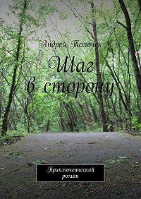 Андрей Толочек -Шаг всторону. Приключенческий роман