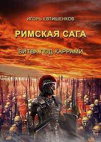 Игорь Евтишенков - Римскаясага. Том II. Битва под каррами