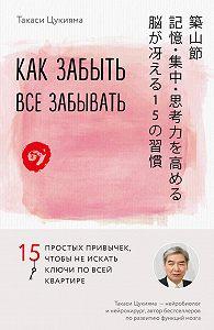 Такаси Цукияма -Как забыть все забывать. 15 простых привычек, чтобы не искать ключи по всей квартире