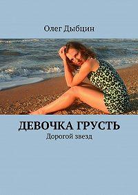 Олег Дыбцин - Девочка Грусть. Дорогой звезд