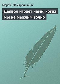 Мераб Мамардашвили - Дьявол играет нами, когда мы не мыслим точно