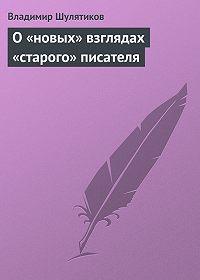 Владимир Шулятиков -О «новых» взглядах «старого» писателя