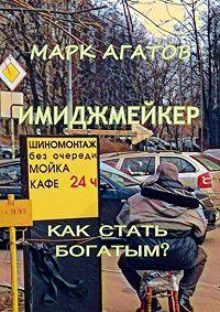 Марк Агатов -Имиджмейкер. Как стать богатым?