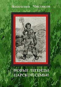 Анатолий Чистяков -Новые легенды царской семьи
