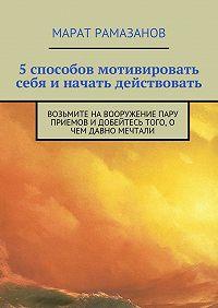 Марат Рамазанов -5способов мотивировать себя иначать действовать. Возьмите на вооружение пару приемов и добейтесь того, о чем давно мечтали