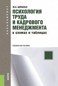 Юрий Викторович Щербатых -Психология труда и кадрового менеджмента в схемах и таблицах