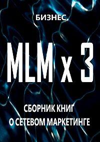 Бизнес -MLM x3. Сборник книг осетевом маркетинге