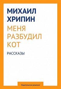 Михаил Хрипин -Меня разбудил кот (сборник)